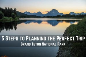 The 5 Steps to Planning the Perfect Trip to Grand Teton National Park || Dirt In My Shoes